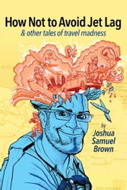 How Not To Avoid Jet Lag & Other Tales Of Travel Madness ebook by Joshua Samuel Brown