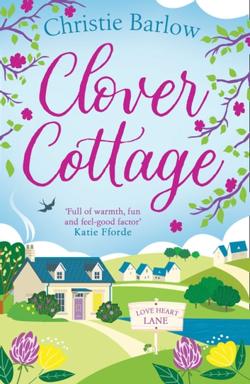Clover Cottage: A feel good cosy romance read, perfect to curl up with and make you smile! (Love Heart Lane Series, Book 3) ebook by Christie Barlow