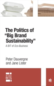 "The Politics of ""Big Brand Sustainability"" - A BIT of Eco-Business ebook by Peter Dauvergne,Jane Lister"