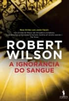 A Ignorância do Sangue ebook by Robert Wilson