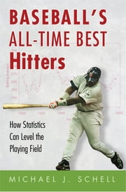 Baseball's All-Time Best Hitters - How Statistics Can Level the Playing Field ebook by Michael J. Schell