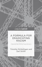 A Formula for Eradicating Racism - Debunking White Supremacy ebook by Timothy McGettigan, Earl Smith
