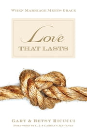 Love That Lasts (Foreword by CJ and Carolyn Mahaney) - When Marriage Meets Grace ebook by Gary and Betsy Ricucci