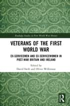 Veterans of the First World War - Ex-Servicemen and Ex-Servicewomen in Post-War Britain and Ireland ebook by David Swift, Oliver Wilkinson