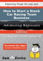 How to Start a Stock Car Racing Team Business ebook by Fidel Barba