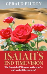 "Isaiah's End-Time Vision - The desert shall ""Blossom as the rose""—and so shall the universe! ebook by Gerald Flurry,Philadelphia Church of God"