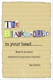 The Blackmailer in Your Head: What To Do About Obsessive Compulsive Disorder ebook by Sue Breton