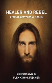 Healer and Rebel - Life of Historical Jesus ebook by Flemming O. Fischer