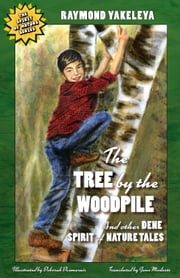 The Tree by the Woodpile and Other Dene Spirit of Nature Tales ebook by Raymond Yakeleya