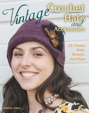 Vintage Crochet Hats and Accessories - 23 Classic Hats, Shawls, and Bags ebook by Kathryn Fulton