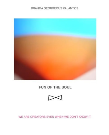 FUN OF THE SOUL - WE ARE CREATORS EVEN WHEN WE DON'T KNOW IT ebook by BRAHMA GEORGEOUS KALANTZIS