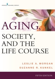 Aging, Society, and the Life Course, Fifth Edition ebook by Leslie A. Morgan, PhD,Suzanne R. Kunkel, PhD