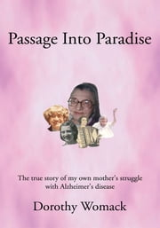Passage Into Paradise - The true story of my own mother's struggle with Alzheimer's disease ebook by Dorothy Womack