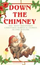Down the Chimney: 100+ Most Treasured Christmas Novels & Stories in One Volume (Illustrated) - The Tailor of Gloucester, Little Women, Life and Adventures of Santa Claus, The Gift of the Magi, A Christmas Carol, The Three Kings, Little Lord Fauntleroy, The Heavenly Christmas Tree… ebook by Beatrix Potter, Charles Dickens, Harriet Beecher Stowe,...