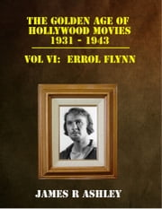 The Golden Age of Hollywood Movies, 1931-1943: Vol VI, Errol Flynn ebook by James R Ashley