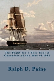The Fight for a Free Sea: A Chronicle of the War of 1812 ebook by Ralph D. Paine