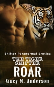 Shifter Paranormal Erotica: The Tiger Shifter Roar ebook by Stacy M. Anderson
