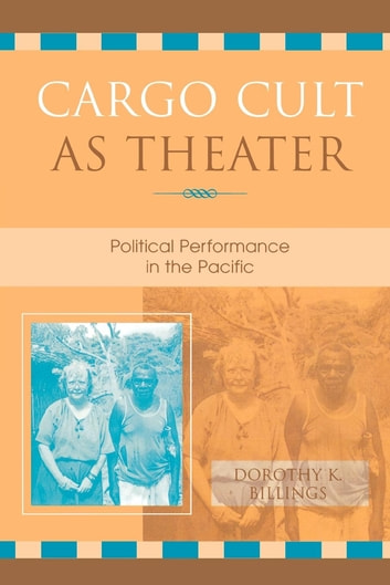 Cargo Cult as Theater - Political Performance in the Pacific ebook by Dorothy K. Billings