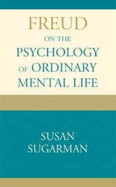 Freud on the Psychology of Ordinary Mental Life ebook by Susan Sugarman