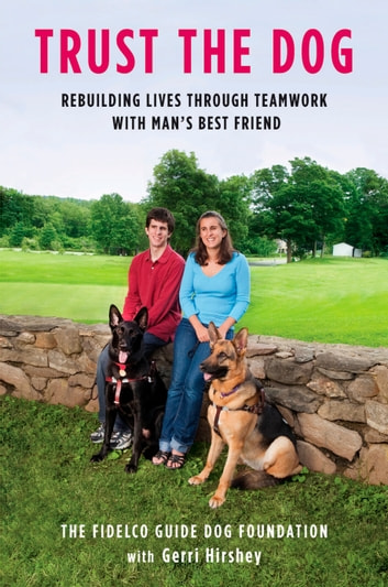 Trust the Dog - Rebuilding Lives Through Teamwork with Man's Best Friend ebook by Gerri Hirshey,Fidelco Guide Dog Foundation