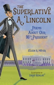 The Superlative A. Lincoln - Poems About Our 16th President ebook by Eileen R. Meyer, DAVE SZALAY