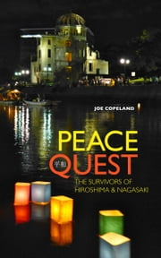 Peace Quest: The Survivors of Hiroshima and Nagasaki ebook by Joe Copeland