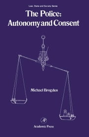 The Police: Autonomy and Consent ebook by Brogden, Michael
