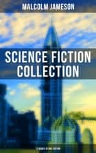MALCOLM JAMESON: Science Fiction Collection - 17 Books in One Edition - Including the The Sorcerer's Apprentice, Famous Captain Bullard's 9 Adventures, Wreckers of the Star Patrol, Atom Bomb and Other Science Fiction & Dystopian Classics eBook by Malcolm Jameson