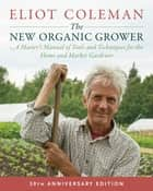 The New Organic Grower, 3rd Edition - A Master's Manual of Tools and Techniques for the Home and Market Gardener, 30th Anniversary Edition ebook by Eliot Coleman