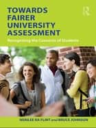 Towards Fairer University Assessment - Recognizing the Concerns of Students ebook by Nerilee Flint, Bruce Johnson