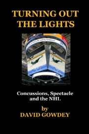 Turning Out The Lights: Concussions, Spectacle and the NHL ebook by David Gowdey