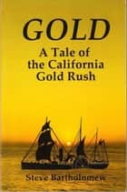 Gold, a tale of the California Gold Rush ebook by Steve Bartholomew