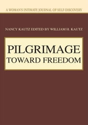 PILGRIMAGE TOWARD FREEDOM - A Woman's Intimate Journal of Self-Discovery ebook by Nancy Kautz