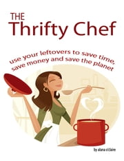 The Thrifty Chef - Use your Leftovers to Save Time, Save Money and Save the Planet ebook by Alana O'Claire