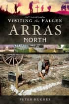 Visiting the Fallen - Arras: North ebook by Peter Hughes