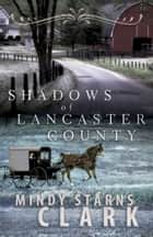 Shadows of Lancaster County ebook by Mindy Starns Clark