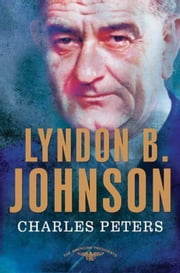 Lyndon B. Johnson - The American Presidents Series: The 36th President, 1963-1969 ebook by Charles Peters,Arthur M. Schlesinger,Sean Wilentz