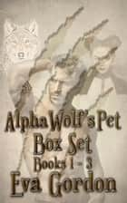 Alpha Wolf's Pet, Trilogy Box Set ebook by