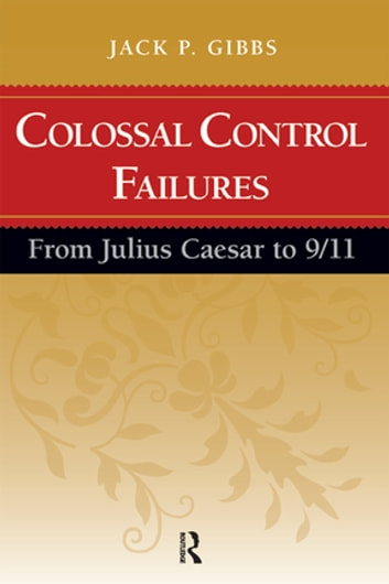 Colossal Control Failures - From Julius Caesar to 9/11 ebook by Jack P. Gibbs