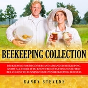 Beekeeping Collection - Beekeeping For Beginners and Advanced Beekeeping. Know All There Is To Know From Starting Your First Bee Colony To Running Your Own Beekeeping Business audiobook by Randy Stevens
