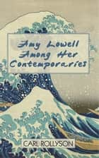 Amy Lowell Among Her Contemporaries ebook by Carl Rollyson