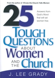 25 Tough Question About Women and the Church - Answers from God's Word That Will Set Women Free ebook by J Lee Grady