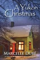 A Yukon Christmas ebook by Marcelle Dubé