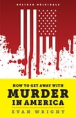 How to Get Away with Murder in America: Drug Lords, Dirty Pols, Obsessed Cops, and the Quiet Man Who Became the CIA's Master Killer