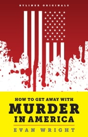 How to Get Away with Murder in America: Drug Lords, Dirty Pols, Obsessed Cops, and the Quiet Man Who Became the CIA's Master Killer ebook by Evan Wright