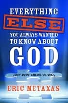 Everything Else You Always Wanted to Know About God (But Were Afraid to Ask) ebook by Eric Metaxas