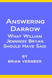 Answering Darrow: What William Jennings Bryan Should Have Said ebook by Brian Vermeer