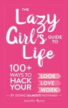The Lazy Girl's Guide to Life - 100+ Ways to Hack Your Look, Love, and Work By Doing (Almost) Nothing! ebook by Jennifer Byrne