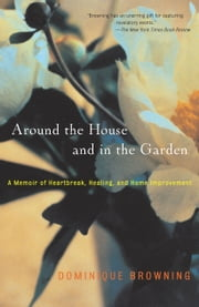 Around the House and In the Garden - A Memoir of Heartbreak, Healing, and Home Improvement ebook by Dominique Browning