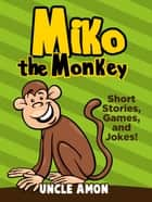 Miko the Monkey: Short Stories, Games, and Jokes! ebook by Uncle Amon
